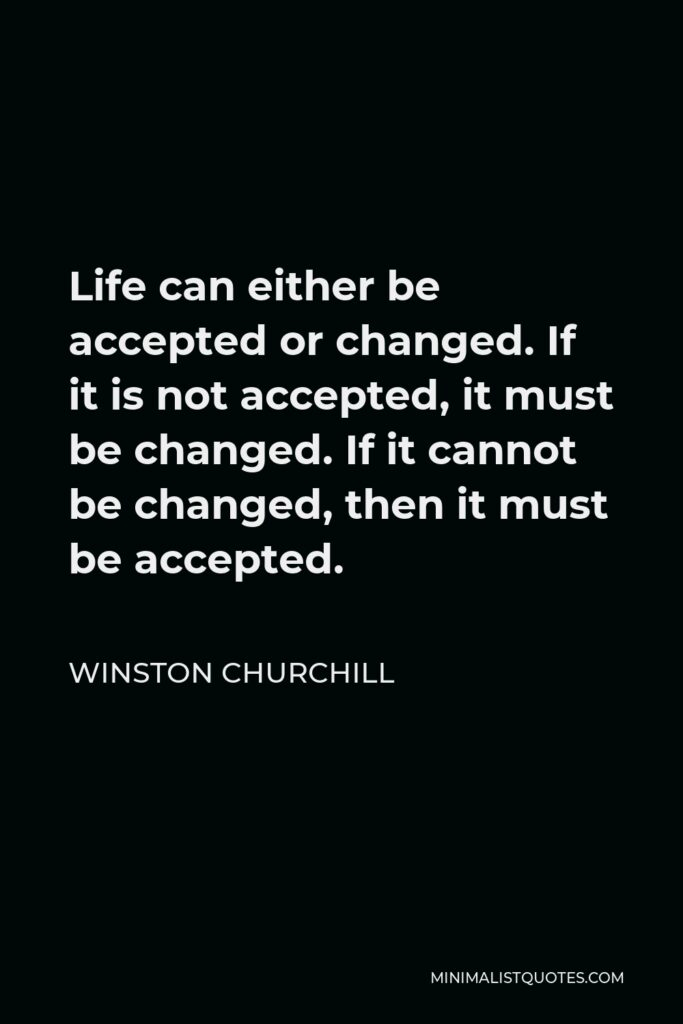 Winston Churchill Quote - Life can either be accepted or changed. If it is not accepted, it must be changed. If it cannot be changed, then it must be accepted.