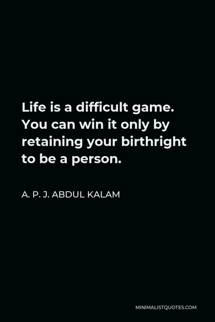 A. P. J. Abdul Kalam Quote - Life is a difficult game. You can win it only by retaining your birthright to be a person.