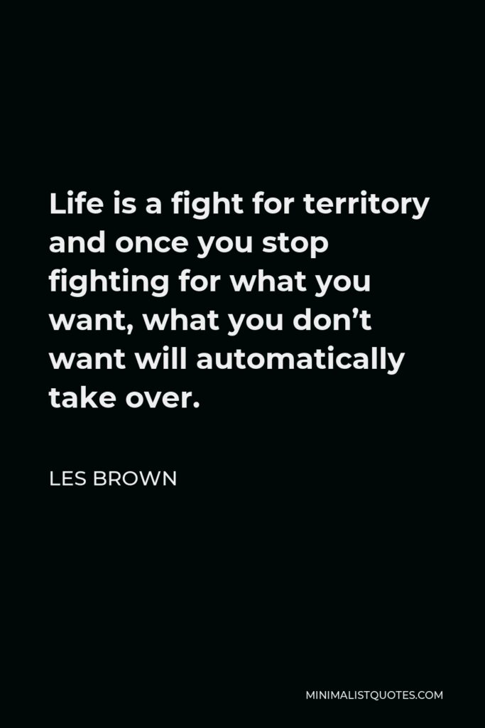 Les Brown Quote - Life is a fight for territory and once you stop fighting for what you want, what you don't want will automatically take over.