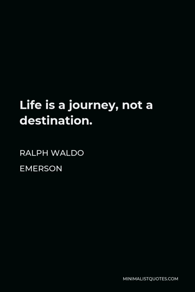 Ralph Waldo Emerson Quote - Life is a journey, not a destination.