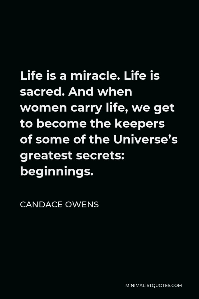 Candace Owens Quote - Life is a miracle. Life is sacred. And when women carry life, we get to become the keepers of some of the Universe's greatest secrets: beginnings.