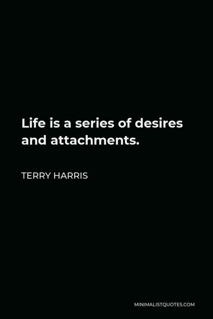 Terry Harris Quote - Life is a series of desires and attachments.