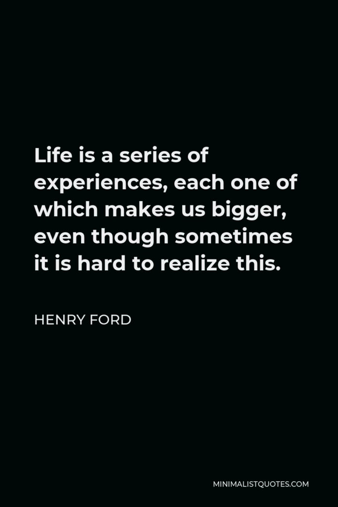 Henry Ford Quote - Life is a series of experiences, each one of which makes us bigger, even though sometimes it is hard to realize this.