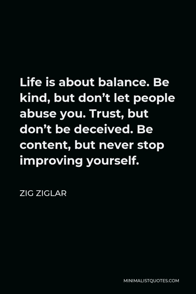 Zig Ziglar Quote - Life is about balance. Be kind, but don't let people abuse you. Trust, but don't be deceived. Be content, but never stop improving yourself.