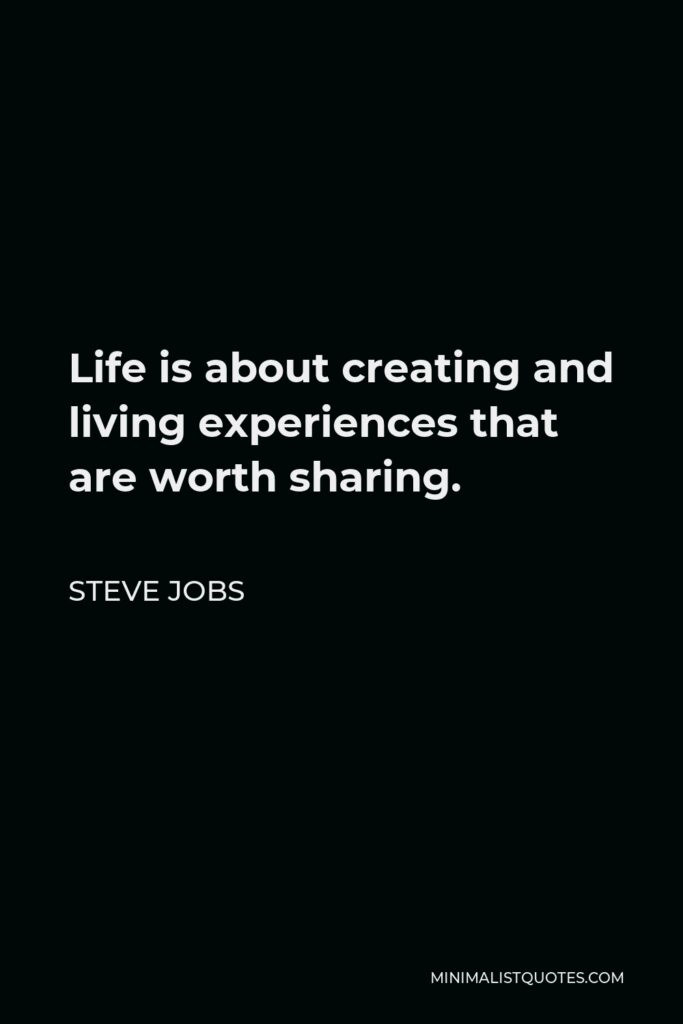 Steve Jobs Quote - Life is about creating and living experiences that are worth sharing.