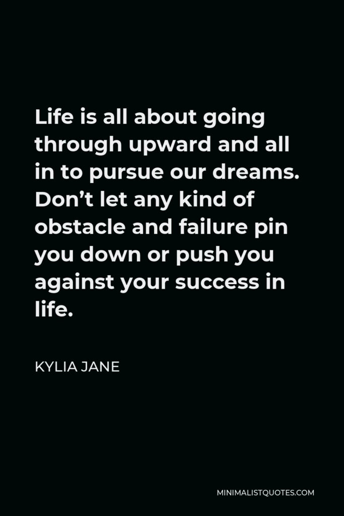 Kylia Jane Quote - Life is all about going through upward and all in to pursue our dreams. Don't let any kind of obstacle and failure pin you down or push you against your success in life.