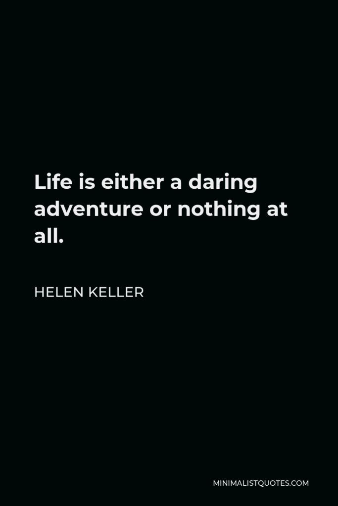 Helen Keller Quote - Life is either a daring adventure or nothing at all.