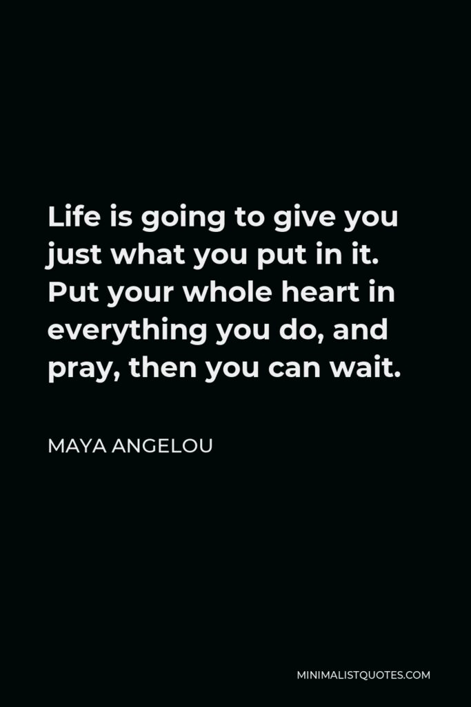 Maya Angelou Quote - Life is going to give you just what you put in it. Put your whole heart in everything you do, and pray, then you can wait.