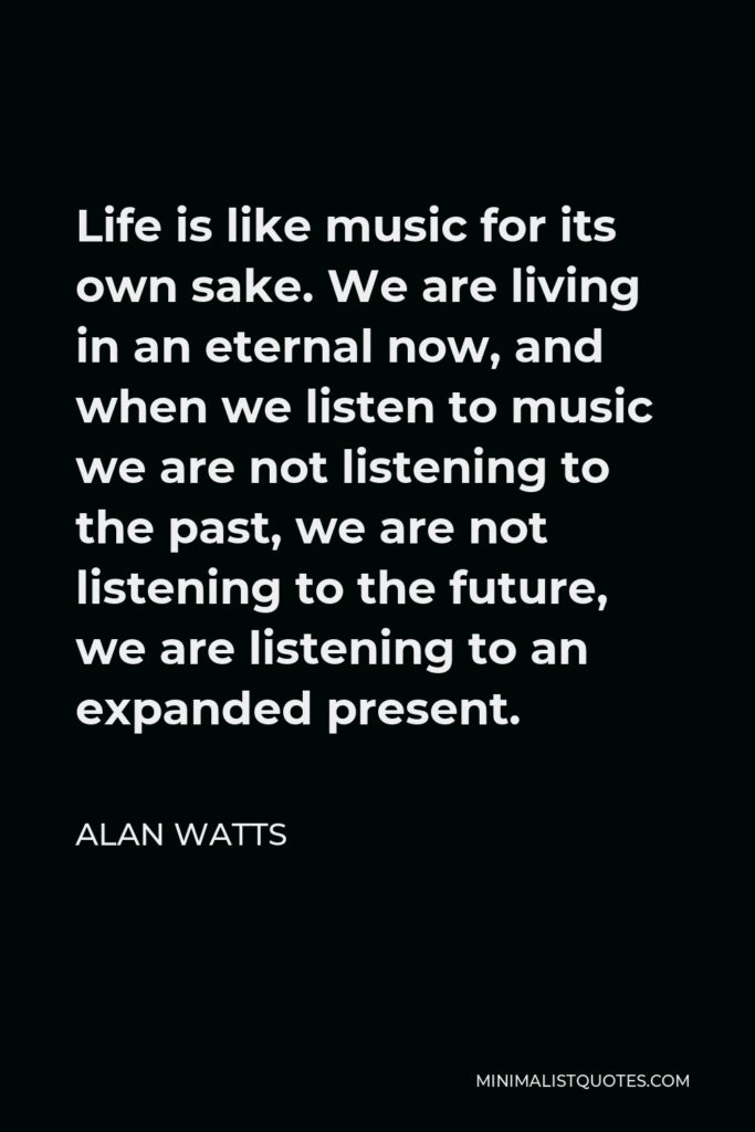 Alan Watts Quote - Life is like music for its own sake. We are living in an eternal now, and when we listen to music we are not listening to the past, we are not listening to the future, we are listening to an expanded present.