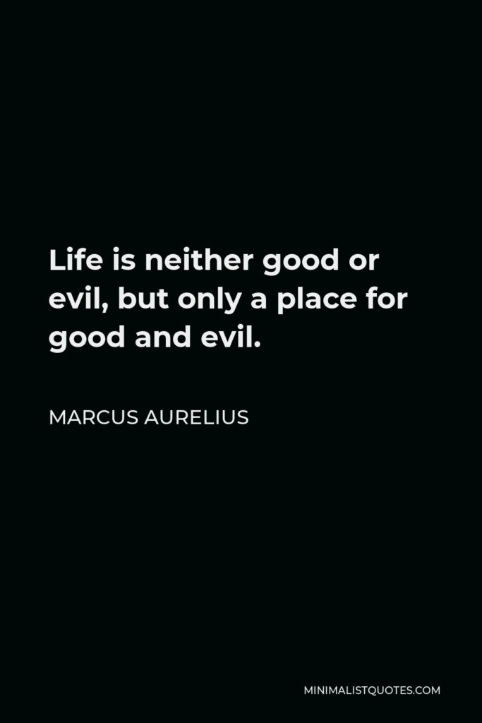 Marcus Aurelius Quote - Life is neither good or evil, but only a place for good and evil.