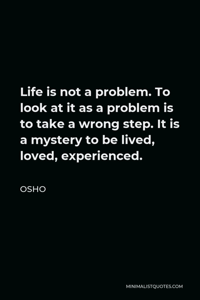 Osho Quote - Life is not a problem. To look at it as a problem is to take a wrong step. It is a mystery to be lived, loved, experienced.