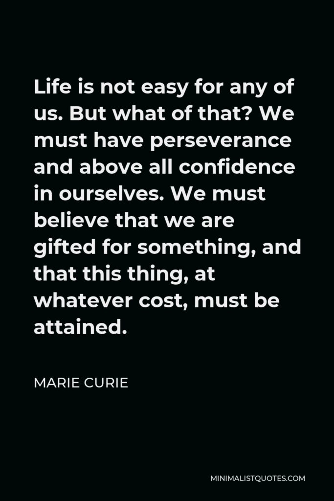 Marie Curie Quote - Life is not easy for any of us. But what of that? We must have perseverance and above all confidence in ourselves. We must believe that we are gifted for something, and that this thing, at whatever cost, must be attained.
