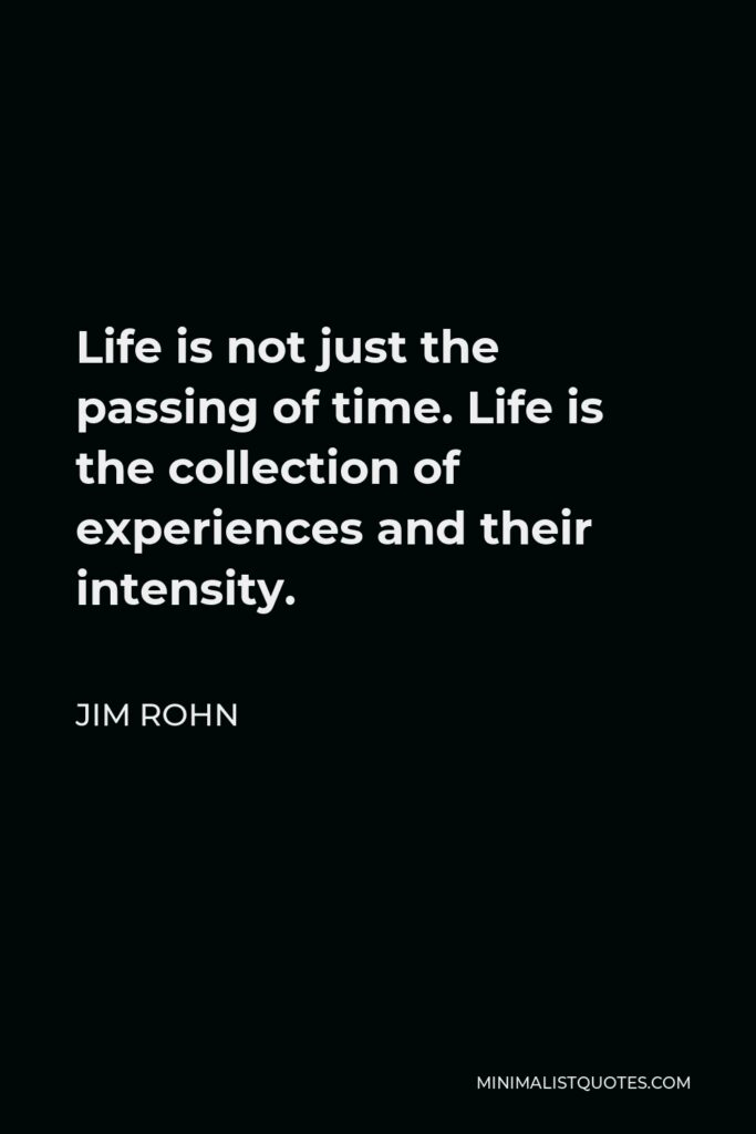 Jim Rohn Quote - Life is not just the passing of time. Life is the collection of experiences and their intensity.