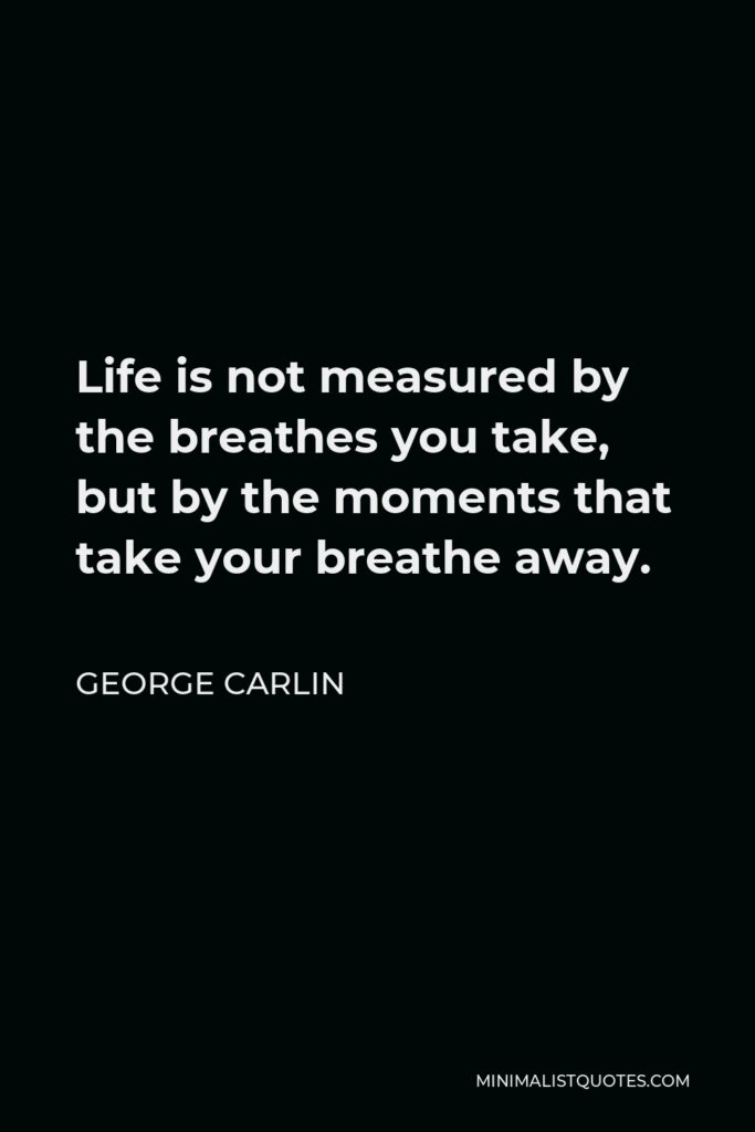 George Carlin Quote - Life is not measured by the breathes you take, but by the moments that take your breathe away.