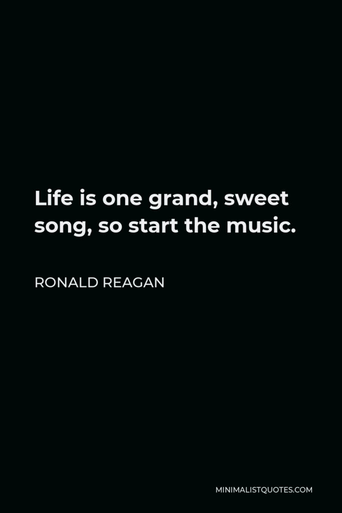 Ronald Reagan Quote - Life is one grand, sweet song, so start the music.