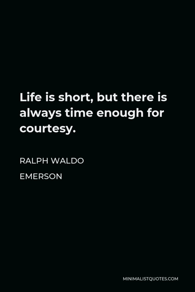 Ralph Waldo Emerson Quote - Life is short, but there is always time enough for courtesy.