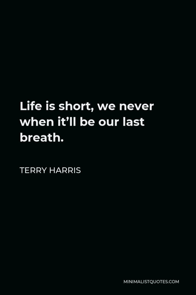 Terry Harris Quote - Life is short, we never when it'll be our last breath.