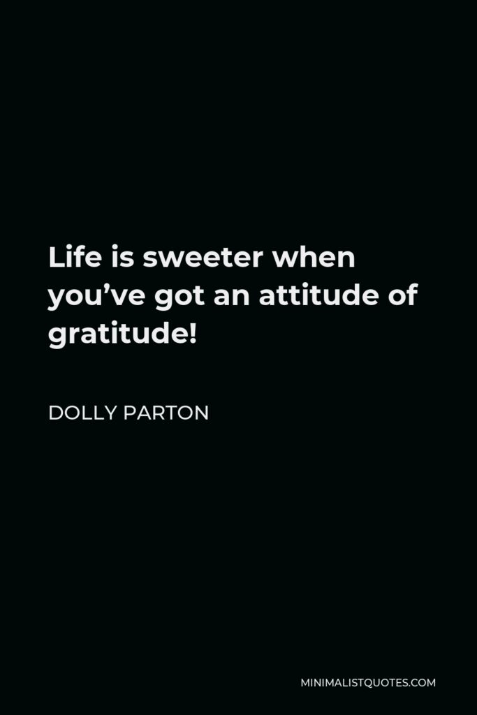 Dolly Parton Quote - Life is sweeter when you've got an attitude of gratitude!