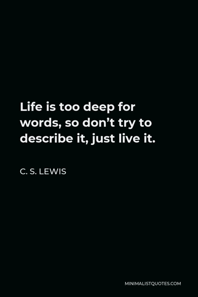 C. S. Lewis Quote - Life is too deep for words, so don't try to describe it, just live it.