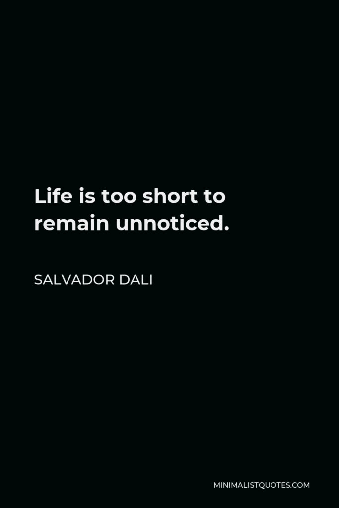 Salvador Dali Quote - Life is too short to remain unnoticed.