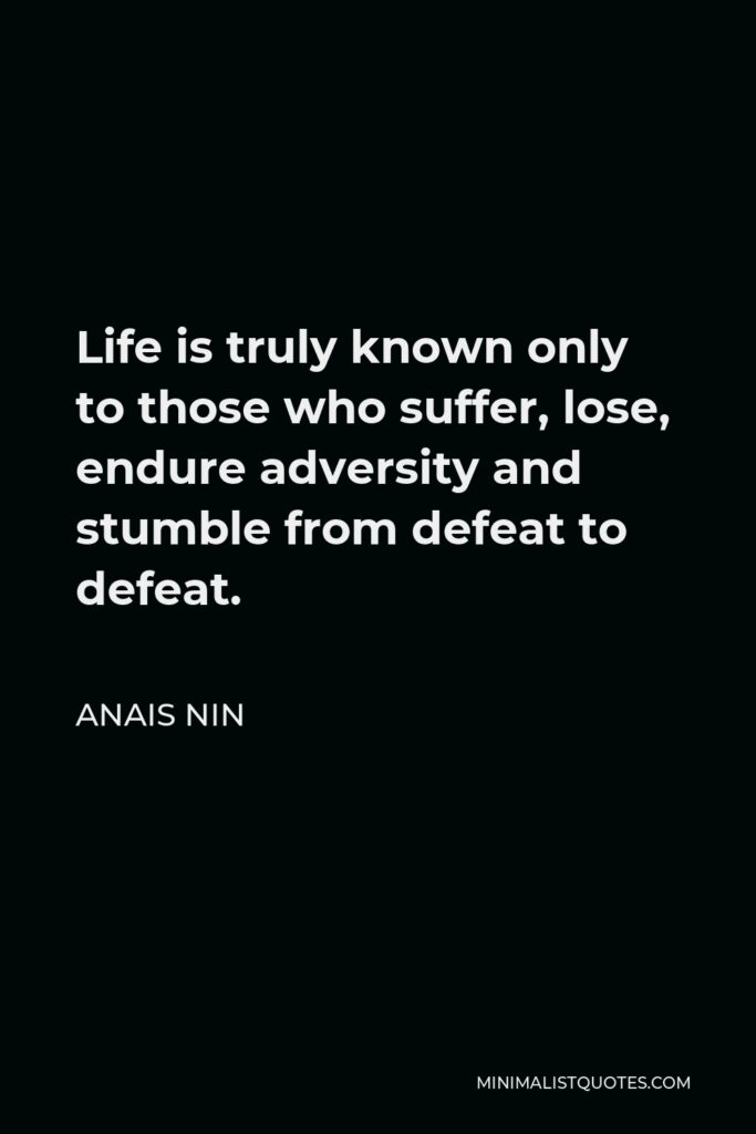Anais Nin Quote - Life is truly known only to those who suffer, lose, endure adversity and stumble from defeat to defeat.