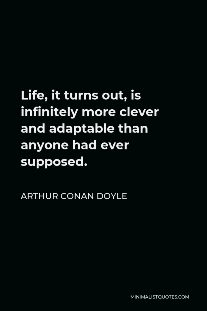 Arthur Conan Doyle Quote - Life, it turns out, is infinitely more clever and adaptable than anyone had ever supposed.