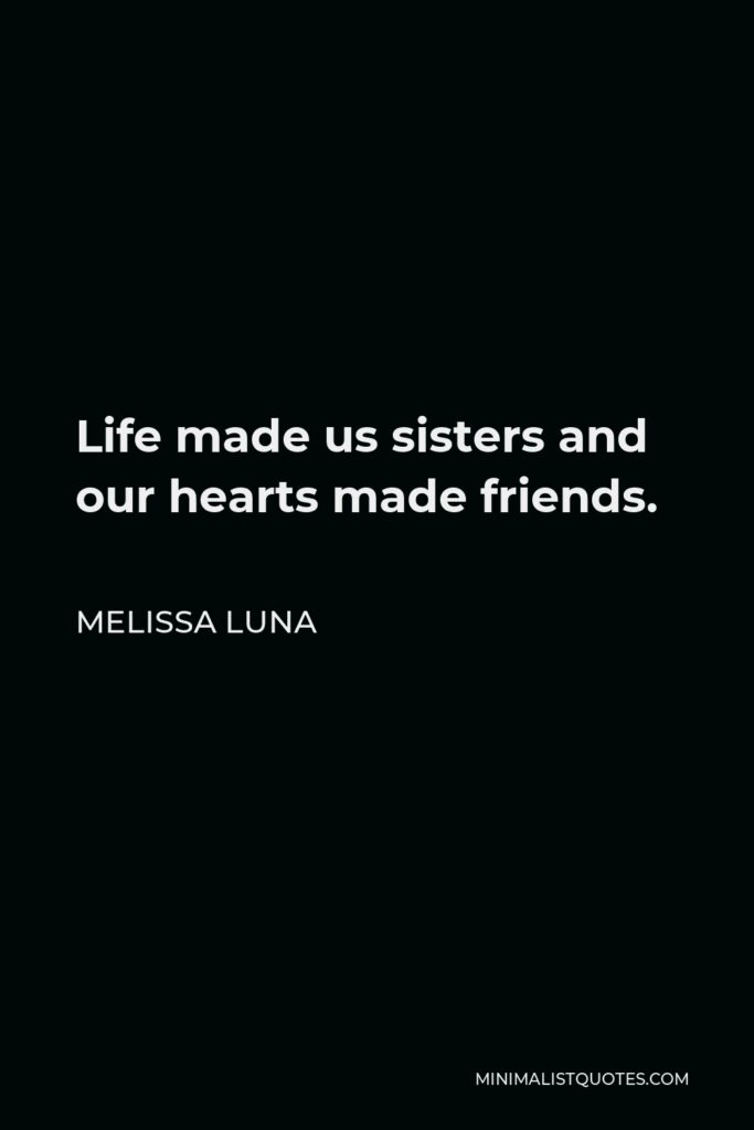 Melissa Luna Quote - Life made us sisters and our hearts made friends.