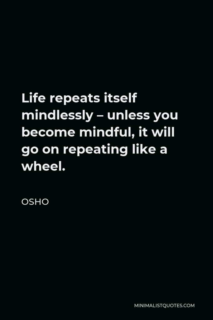 Osho Quote - Life repeats itself mindlessly – unless you become mindful, it will go on repeating like a wheel.