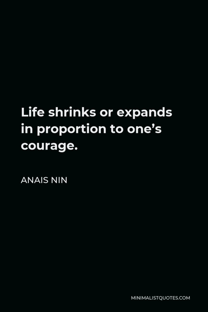 Anais Nin Quote - Life shrinks or expands in proportion to one's courage.