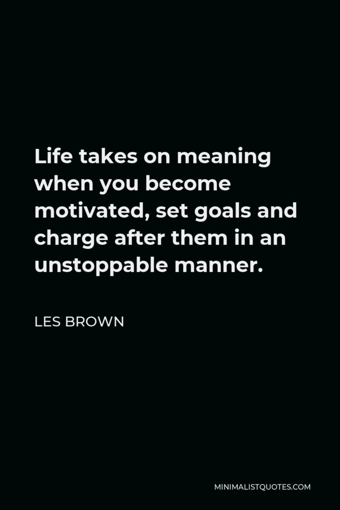 Les Brown Quote - Life takes on meaning when you become motivated, set goals and charge after them in an unstoppable manner.