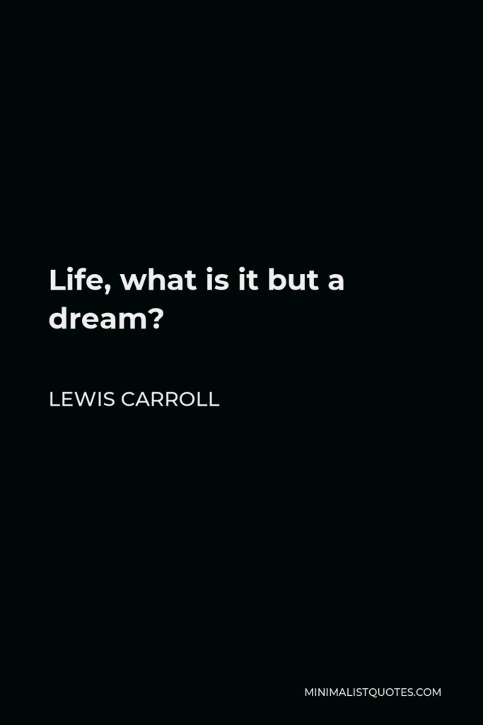Lewis Carroll Quote - Life, what is it but a dream?