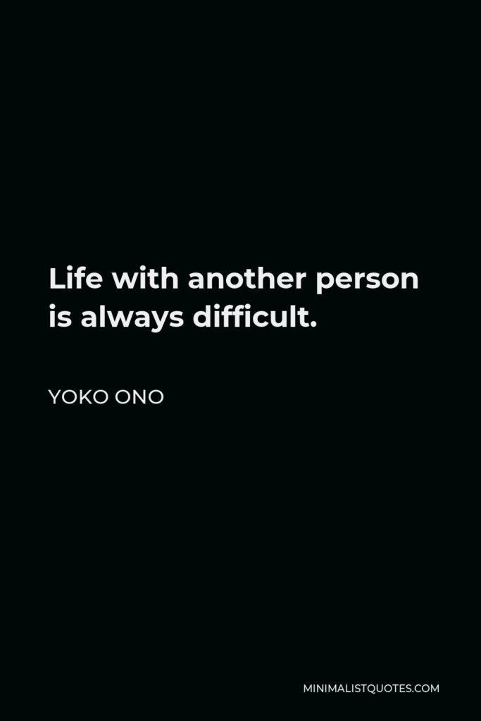 Yoko Ono Quote - Life with another person is always difficult.