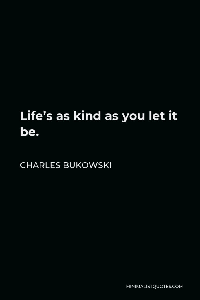 Charles Bukowski Quote - Life's as kind as you let it be.