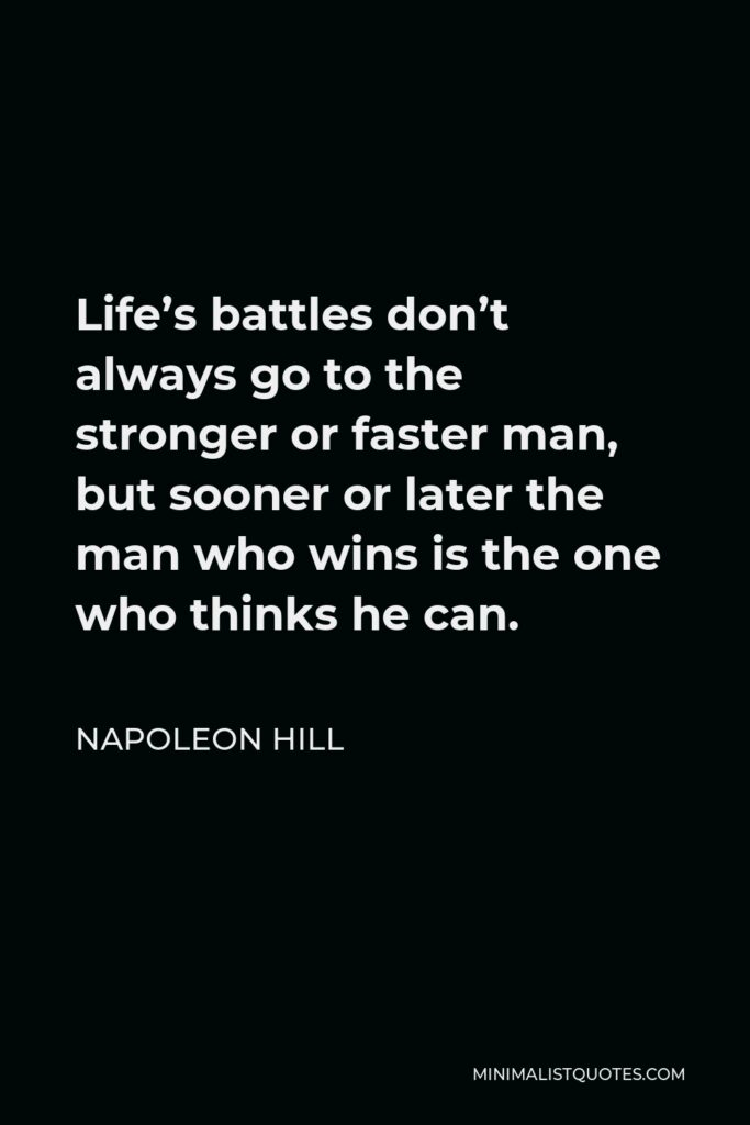 Napoleon Hill Quote - Life's battles don't always go to the stronger or faster man, but sooner or later the man who wins is the one who thinks he can.