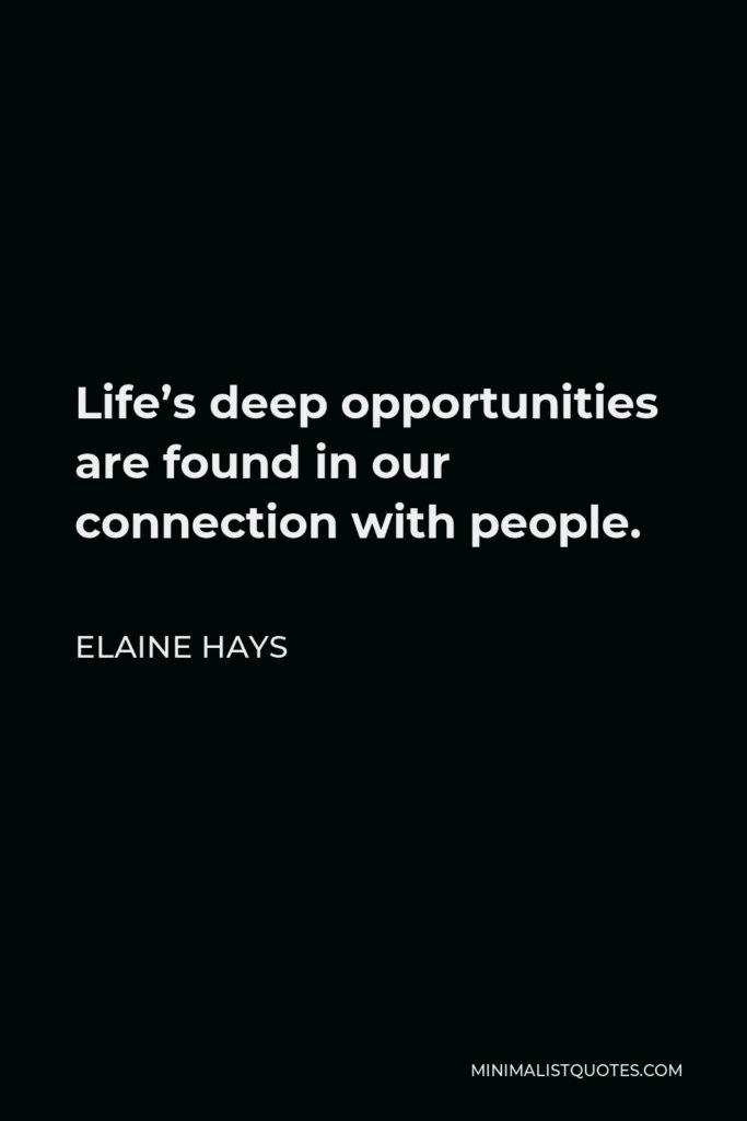 Elaine Hays Quote - Life's deep opportunities are found in our connection with people.