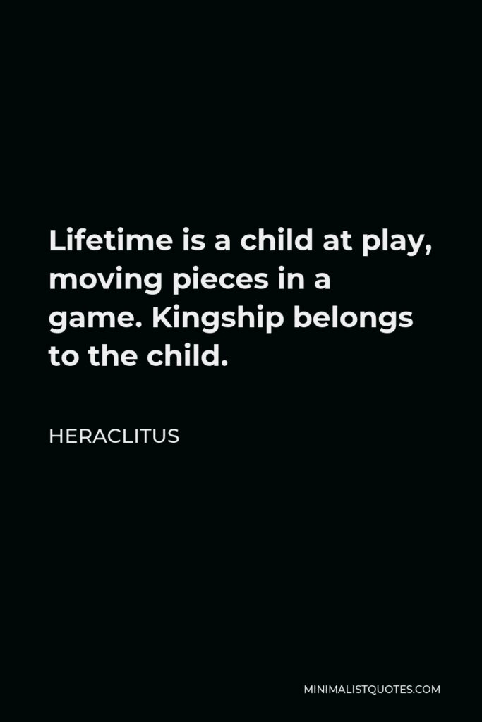 Heraclitus Quote - Lifetime is a child at play, moving pieces in a game. Kingship belongs to the child.