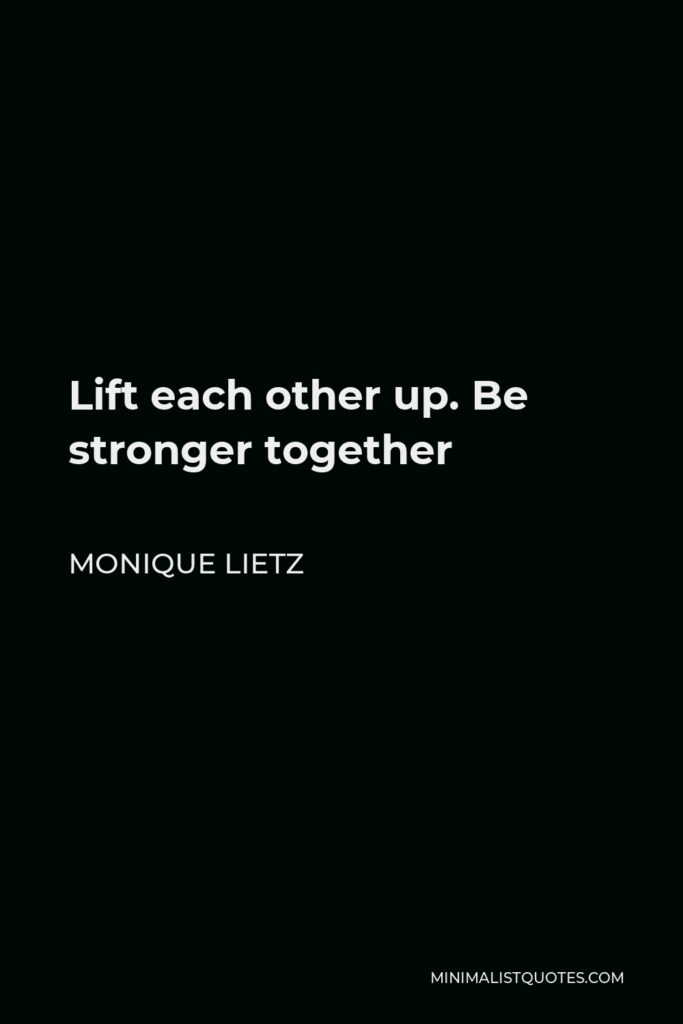 Monique Lietz Quote - Lift each other up. Be stronger together
