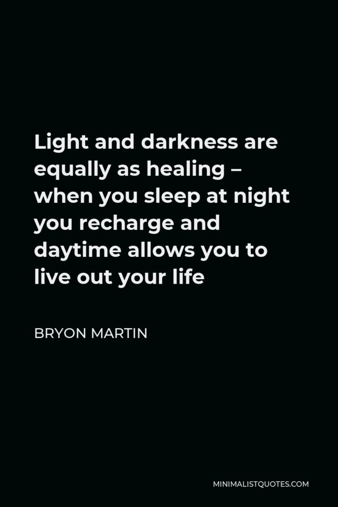 Bryon Martin Quote - Light and darkness are equally as healing – when you sleep at night you recharge and daytime allows you to live out your life