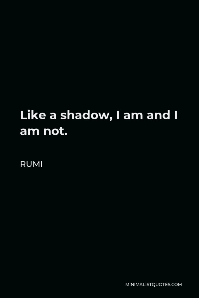 Rumi Quote - Like a shadow, I am and I am not.