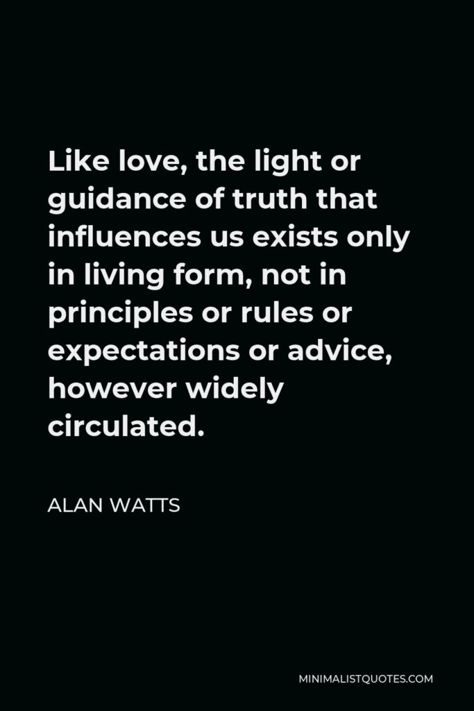 Alan Watts Quote - Like love, the light or guidance of truth that influences us exists only in living form, not in principles or rules or expectations or advice, however widely circulated.
