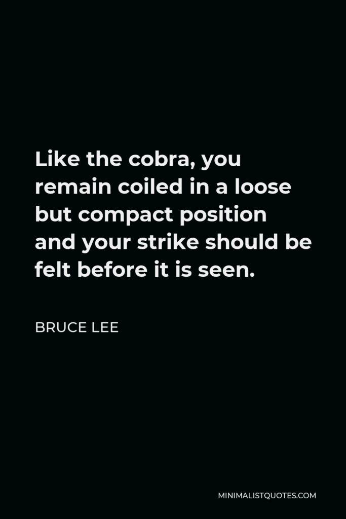Bruce Lee Quote - Like the cobra, you remain coiled in a loose but compact position and your strike should be felt before it is seen.