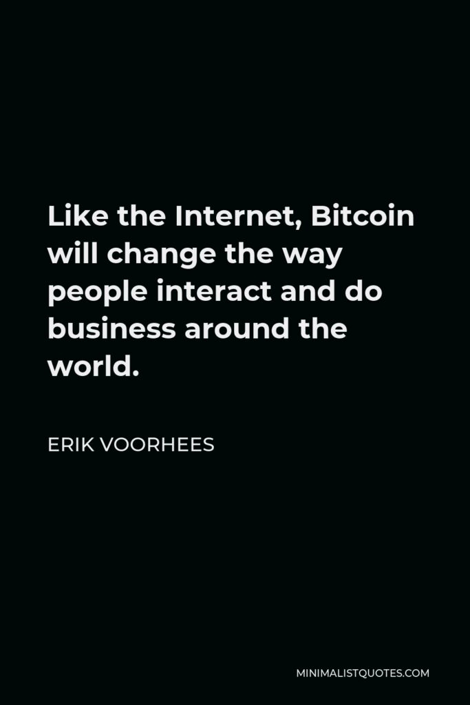 Erik Voorhees Quote - Like the Internet, Bitcoin will change the way people interact and do business around the world.