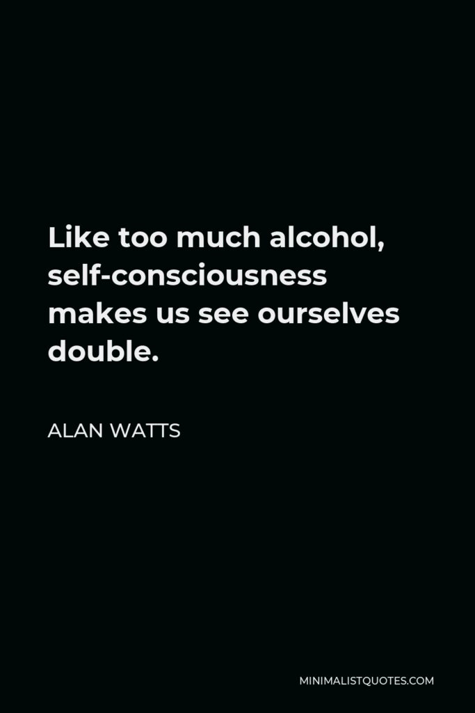 Alan Watts Quote - Like too much alcohol, self-consciousness makes us see ourselves double.