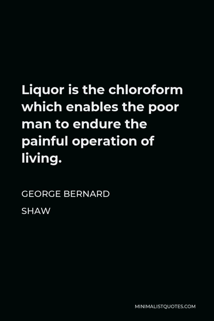 George Bernard Shaw Quote - Liquor is the chloroform which enables the poor man to endure the painful operation of living.