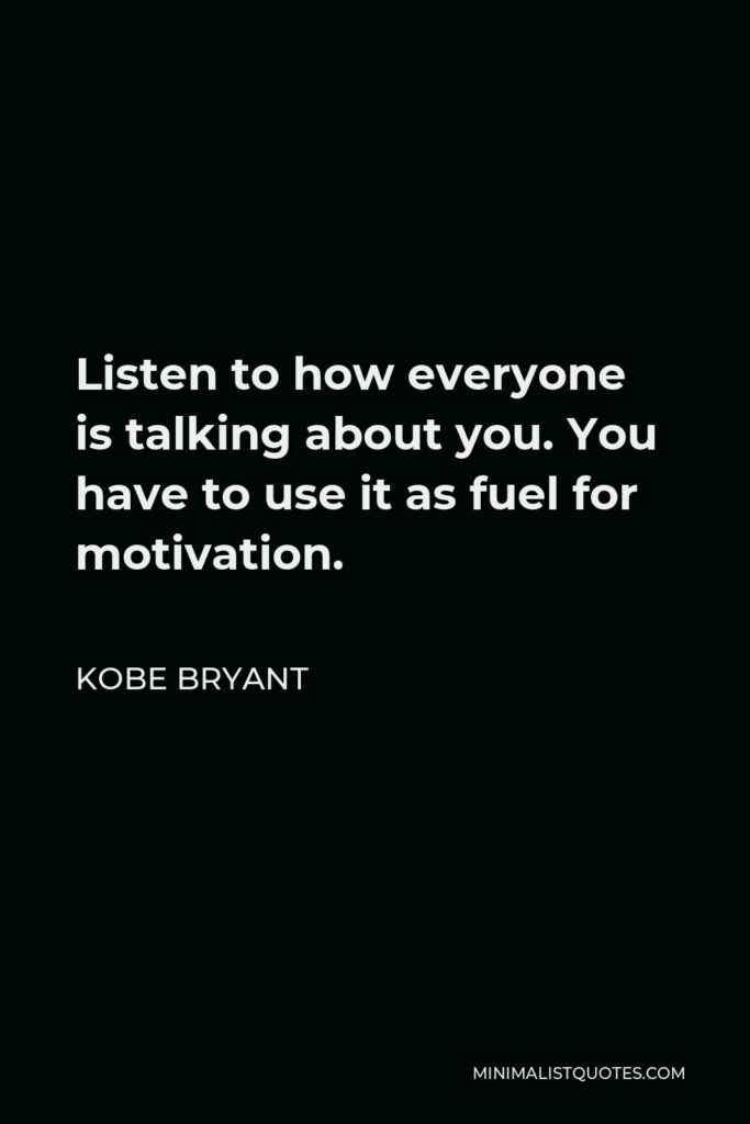 Kobe Bryant Quote - Listen to how everyone is talking about you. You have to use it as fuel for motivation.