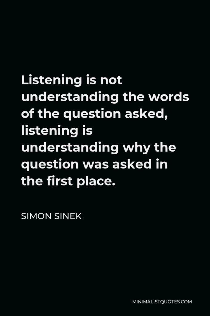 Simon Sinek Quote - Listening is not understanding the words of the question asked, listening is understanding why the question was asked in the first place.
