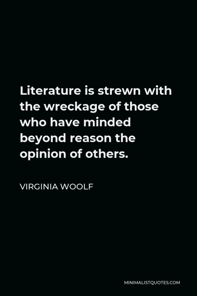 Virginia Woolf Quote - Literature is strewn with the wreckage of those who have minded beyond reason the opinion of others.