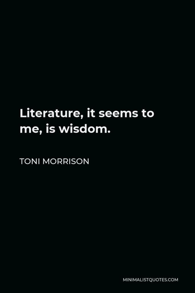 Toni Morrison Quote - Literature, it seems to me, is wisdom.