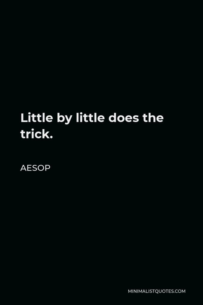 Aesop Quote - Little by little does the trick.