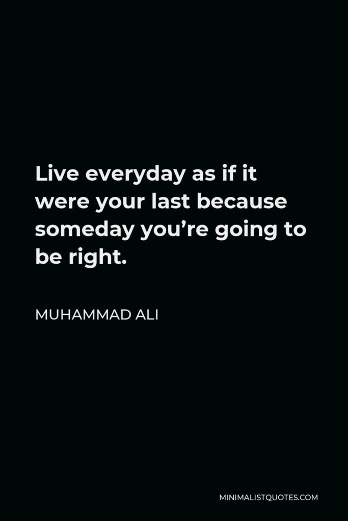 Muhammad Ali Quote - Live everyday as if it were your last because someday you're going to be right.